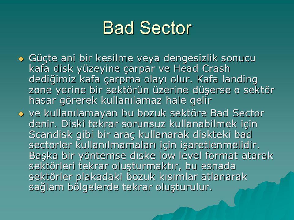 Bad Sector  Güçte ani bir kesilme veya dengesizlik sonucu kafa disk yüzeyine çarpar ve Head Crash dediğimiz kafa çarpma olayı olur. Kafa landing zone