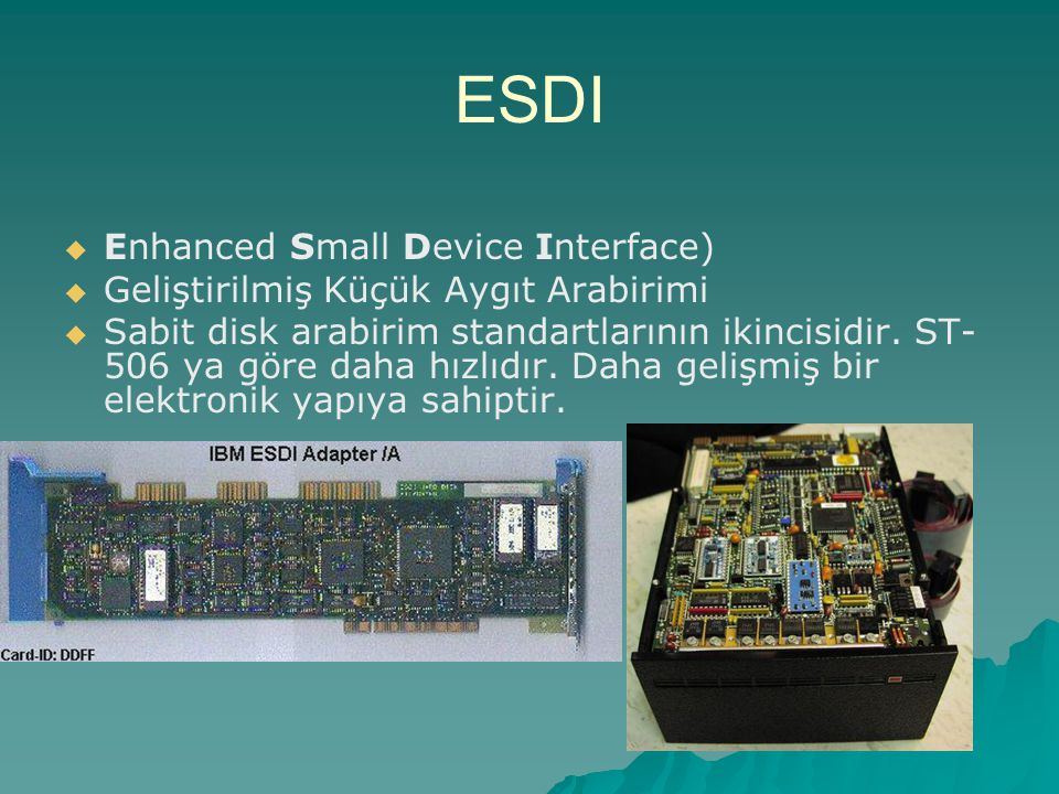 ESDI   Enhanced Small Device Interface)   Geliştirilmiş Küçük Aygıt Arabirimi   Sabit disk arabirim standartlarının ikincisidir. ST- 506 ya göre