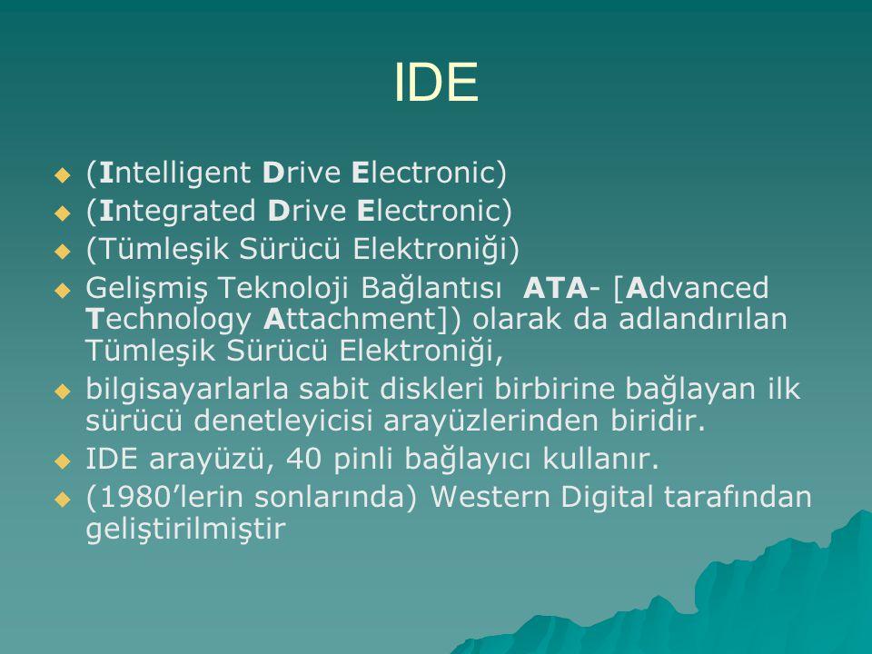 IDE   (Intelligent Drive Electronic)   (Integrated Drive Electronic)   (Tümleşik Sürücü Elektroniği)   Gelişmiş Teknoloji Bağlantısı ATA- [Adv