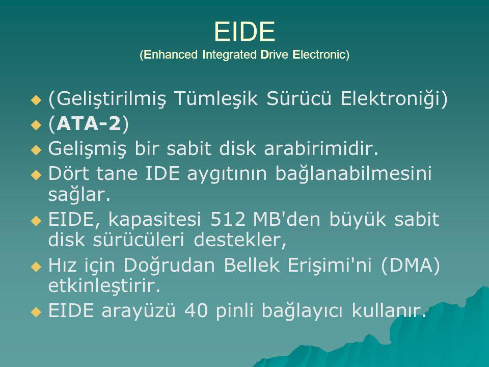 EIDE (Enhanced Integrated Drive Electronic)   (Geliştirilmiş Tümleşik Sürücü Elektroniği)   (ATA-2)   Gelişmiş bir sabit disk arabirimidir.  