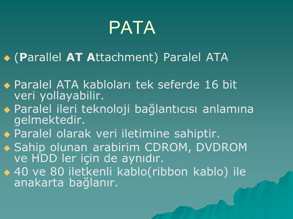 PATA   (Parallel AT Attachment) Paralel ATA   Paralel ATA kabloları tek seferde 16 bit veri yollayabilir.   Paralel ileri teknoloji bağlantıcısı