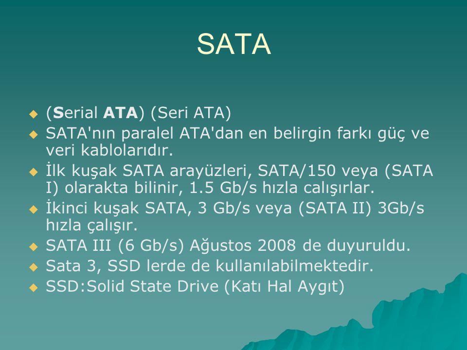 SATA   (Serial ATA) (Seri ATA)   SATA'nın paralel ATA'dan en belirgin farkı güç ve veri kablolarıdır.   İlk kuşak SATA arayüzleri, SATA/150 veya