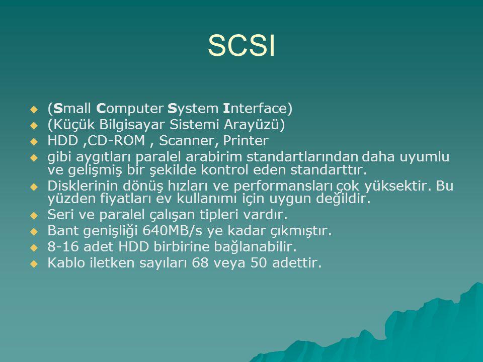 SCSI   (Small Computer System Interface)   (Küçük Bilgisayar Sistemi Arayüzü)   HDD,CD-ROM, Scanner, Printer   gibi aygıtları paralel arabirim