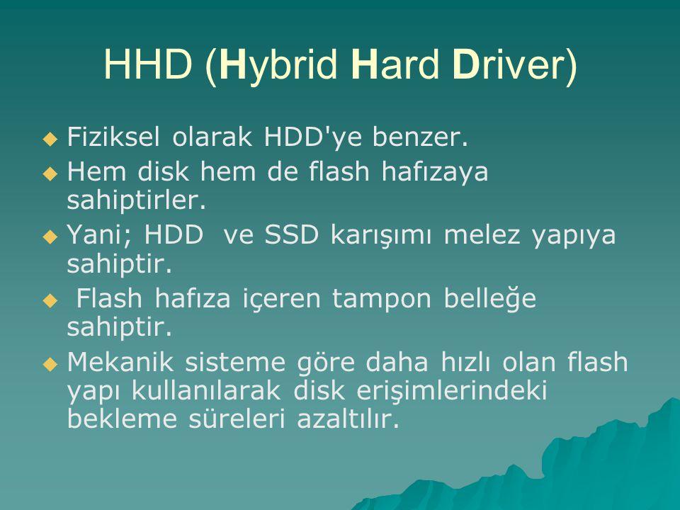 HHD (Hybrid Hard Driver)   Fiziksel olarak HDD'ye benzer.   Hem disk hem de flash hafızaya sahiptirler.   Yani; HDD ve SSD karışımı melez yapıya