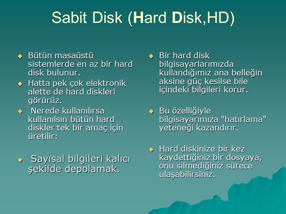 Sabit Disk (Hard Disk,HD)  Bütün masaüstü sistemlerde en az bir hard disk bulunur.  Hatta pek çok elektronik alette de hard diskleri görürüz.  Nere