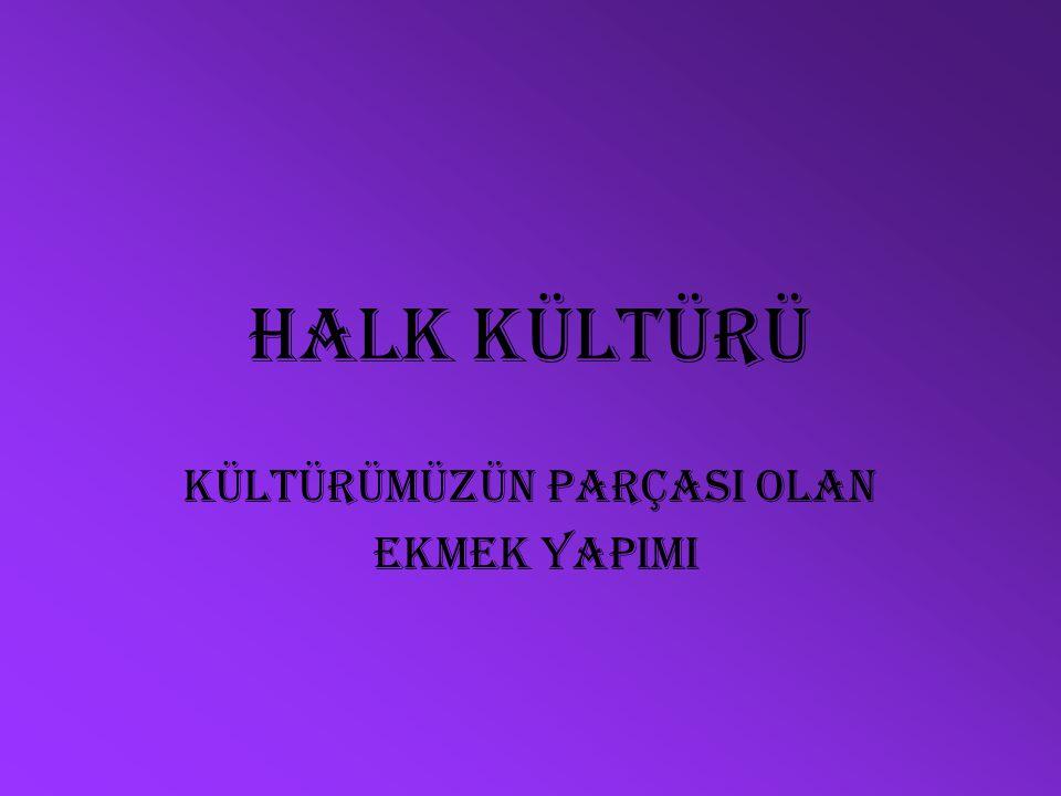 Halk kültürü KÜLTÜRÜMÜZÜN PARÇASI OLAN EKMEK YAPIMI