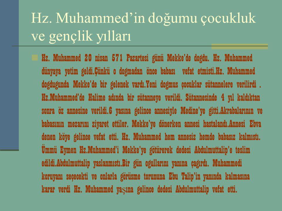 Hz. Muhammed'in doğumu çocukluk ve gençlik yılları Hz. Muhammed 20 nisan 571 Pazartesi günü Mekke'de dogdu. Hz. Muhammed dünyaya yetim geldi.Çünkü o d