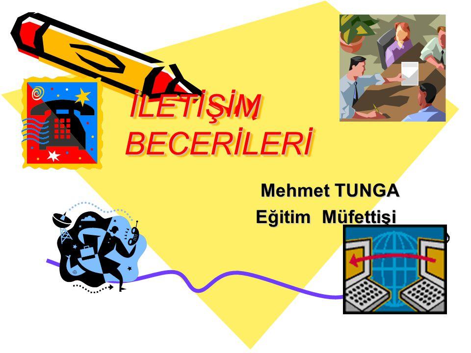 İLETİŞİM BECERİLERİ Mehmet TUNGA Mehmet TUNGA Eğitim Müfettişi Eğitim Müfettişi