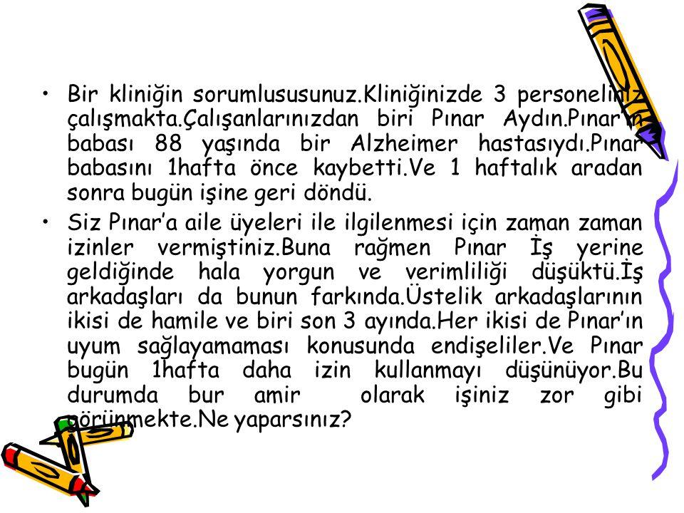 Bir kliniğin sorumlususunuz.Kliniğinizde 3 personeliniz çalışmakta.Çalışanlarınızdan biri Pınar Aydın.Pınar'ın babası 88 yaşında bir Alzheimer hastası