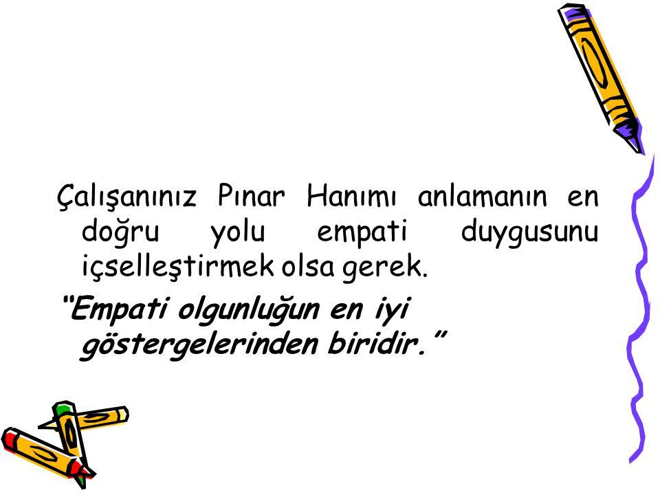 """Çalışanınız Pınar Hanımı anlamanın en doğru yolu empati duygusunu içselleştirmek olsa gerek. """"Empati olgunluğun en iyi göstergelerinden biridir."""""""