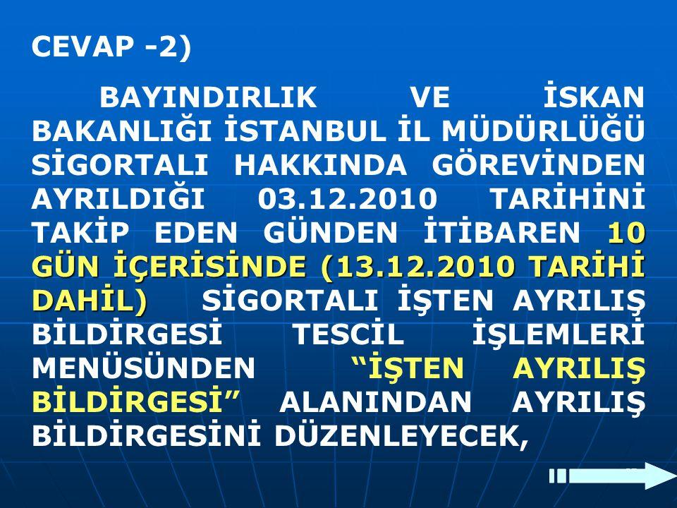 37 CEVAP -2) 10 GÜN İÇERİSİNDE (13.12.2010 TARİHİ DAHİL) BAYINDIRLIK VE İSKAN BAKANLIĞI İSTANBUL İL MÜDÜRLÜĞÜ SİGORTALI HAKKINDA GÖREVİNDEN AYRILDIĞI
