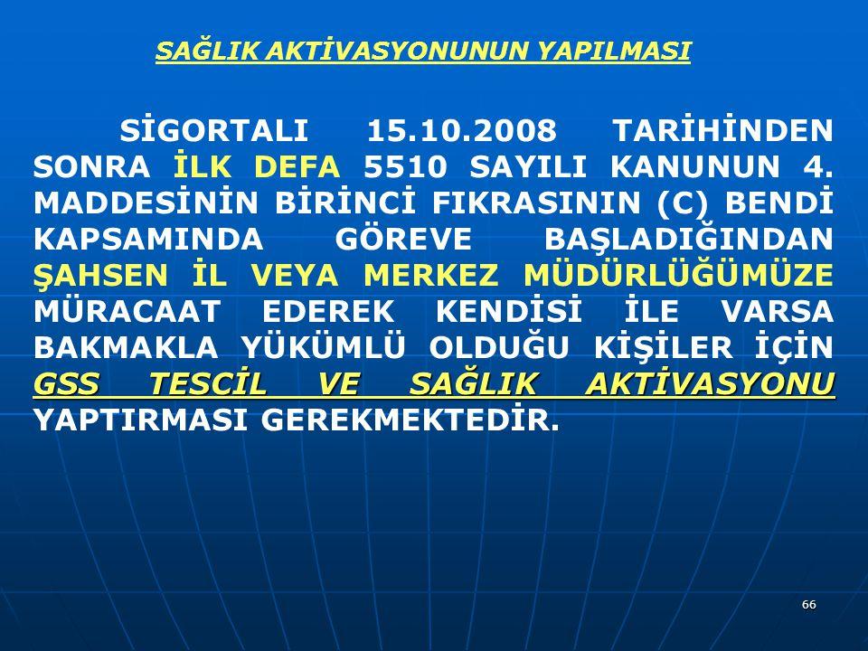 66 GSS TESCİL VE SAĞLIK AKTİVASYONU SİGORTALI 15.10.2008 TARİHİNDEN SONRA İLK DEFA 5510 SAYILI KANUNUN 4. MADDESİNİN BİRİNCİ FIKRASININ (C) BENDİ KAPS