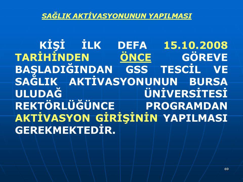 69 SAĞLIK AKTİVASYONUNUN YAPILMASI KİŞİ İLK DEFA 15.10.2008 TARİHİNDEN ÖNCE GÖREVE BAŞLADIĞINDAN GSS TESCİL VE SAĞLIK AKTİVASYONUNUN BURSA ULUDAĞ ÜNİV