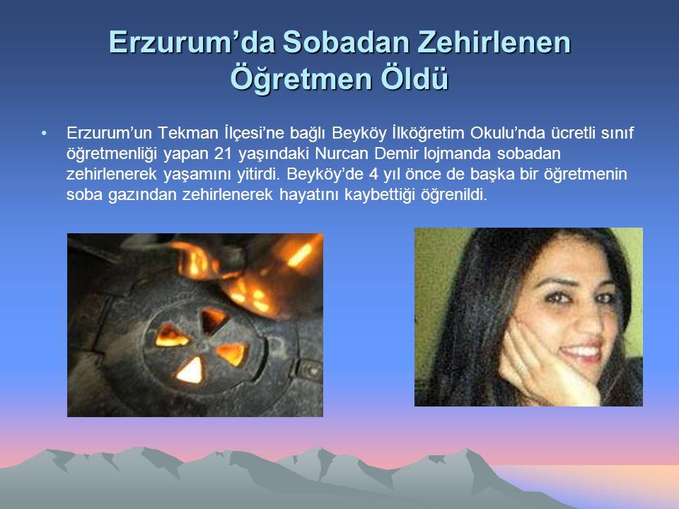 Erzurum'da Sobadan Zehirlenen Öğretmen Öldü Erzurum'un Tekman İlçesi'ne bağlı Beyköy İlköğretim Okulu'nda ücretli sınıf öğretmenliği yapan 21 yaşındak