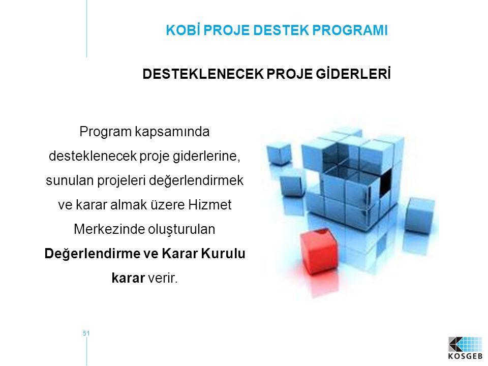 51 KOBİ PROJE DESTEK PROGRAMI Program kapsamında desteklenecek proje giderlerine, sunulan projeleri değerlendirmek ve karar almak üzere Hizmet Merkezinde oluşturulan Değerlendirme ve Karar Kurulu karar verir.