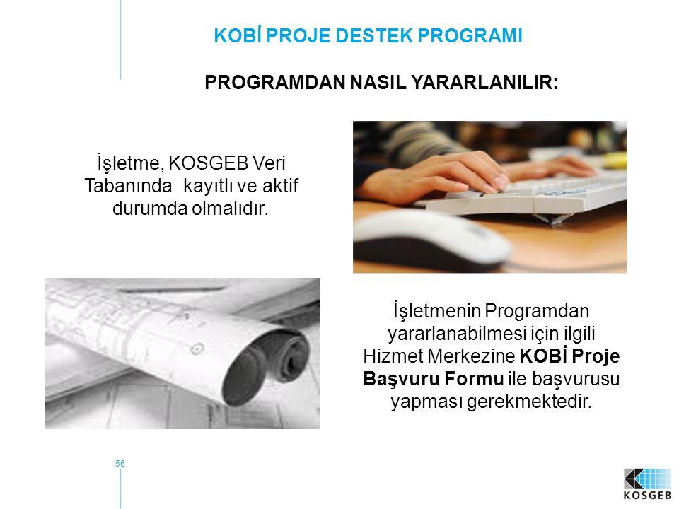 56 KOBİ PROJE DESTEK PROGRAMI PROGRAMDAN NASIL YARARLANILIR: İşletme, KOSGEB Veri Tabanında kayıtlı ve aktif durumda olmalıdır.
