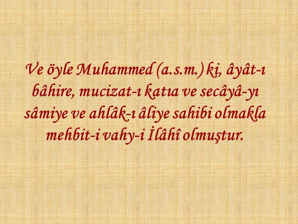Ve öyle Muhammed (a.s.m.) ki, âyât-ı bâhire, mucizat-ı katıa ve secâyâ-yı sâmiye ve ahlâk-ı âliye sahibi olmakla mehbit-i vahy-i İlâhî olmuştur.
