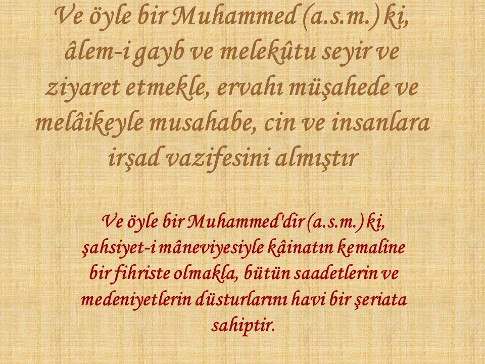 Ve öyle bir Muhammed (a.s.m.) ki, âlem-i gayb ve melekûtu seyir ve ziyaret etmekle, ervahı müşahede ve melâikeyle musahabe, cin ve insanlara irşad vazifesini almıştır Ve öyle bir Muhammed dir (a.s.m.) ki, şahsiyet-i mâneviyesiyle kâinatın kemaline bir fihriste olmakla, bütün saadetlerin ve medeniyetlerin düsturlarını havi bir şeriata sahiptir.