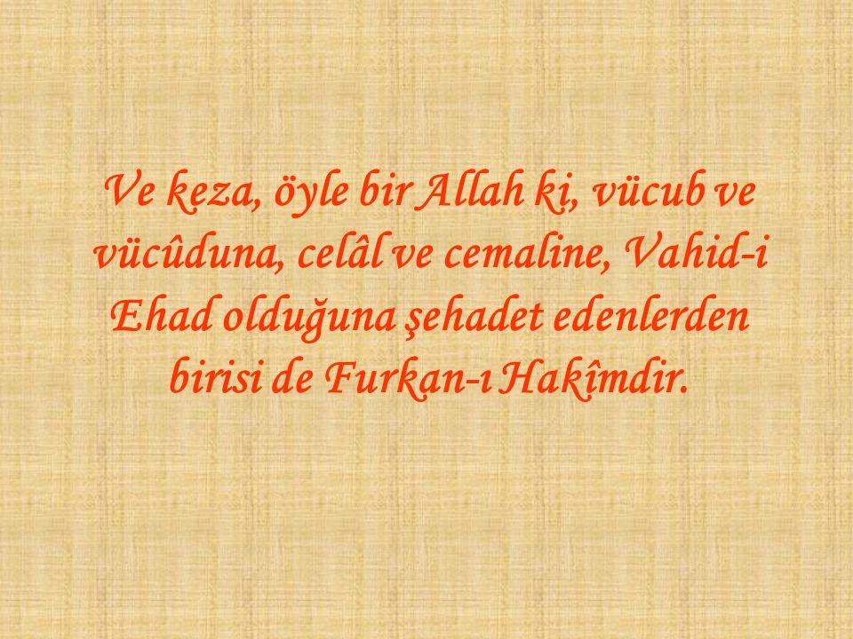 Ve keza, öyle bir Allah ki, vücub ve vücûduna, celâl ve cemaline, Vahid-i Ehad olduğuna şehadet edenlerden birisi de Furkan-ı Hakîmdir.