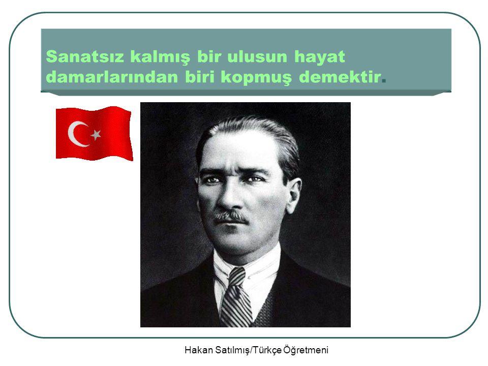 Hakan Satılmış/Türkçe Öğretmeni Sanatsız kalmış bir ulusun hayat damarlarından biri kopmuş demektir.