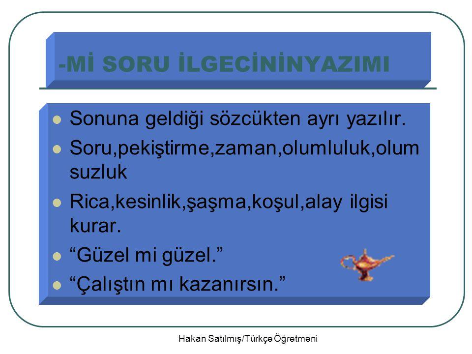 Hakan Satılmış/Türkçe Öğretmeni -Mİ SORU İLGECİNİNYAZIMI Sonuna geldiği sözcükten ayrı yazılır.