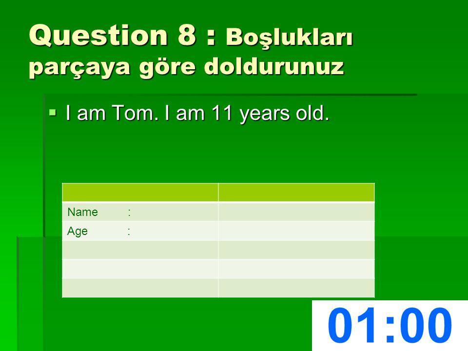 Question 8 : Boşlukları parçaya göre doldurunuz  I am Tom. I am 11 years old. Name : Age :