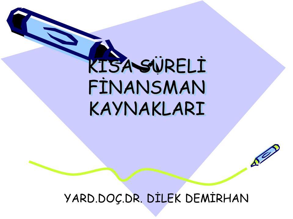 KISA SÜRELİ FİNANSMAN KAYNAKLARI YARD.DOÇ.DR. DİLEK DEMİRHAN