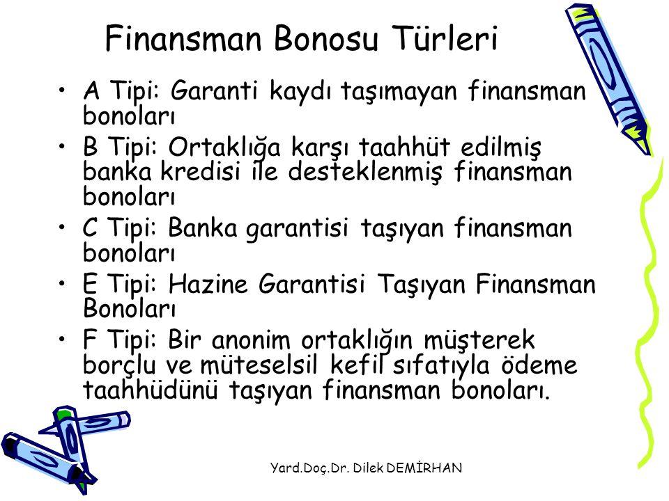 Yard.Doç.Dr. Dilek DEMİRHAN Finansman Bonosu Türleri A Tipi: Garanti kaydı taşımayan finansman bonoları B Tipi: Ortaklığa karşı taahhüt edilmiş banka