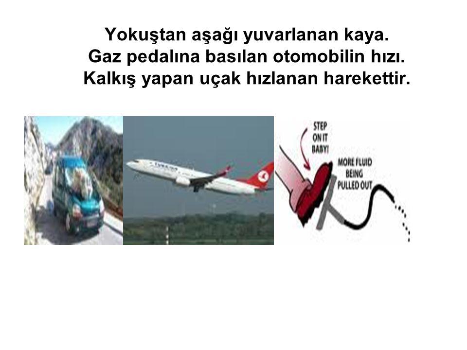 Yokuştan aşağı yuvarlanan kaya. Gaz pedalına basılan otomobilin hızı. Kalkış yapan uçak hızlanan harekettir.