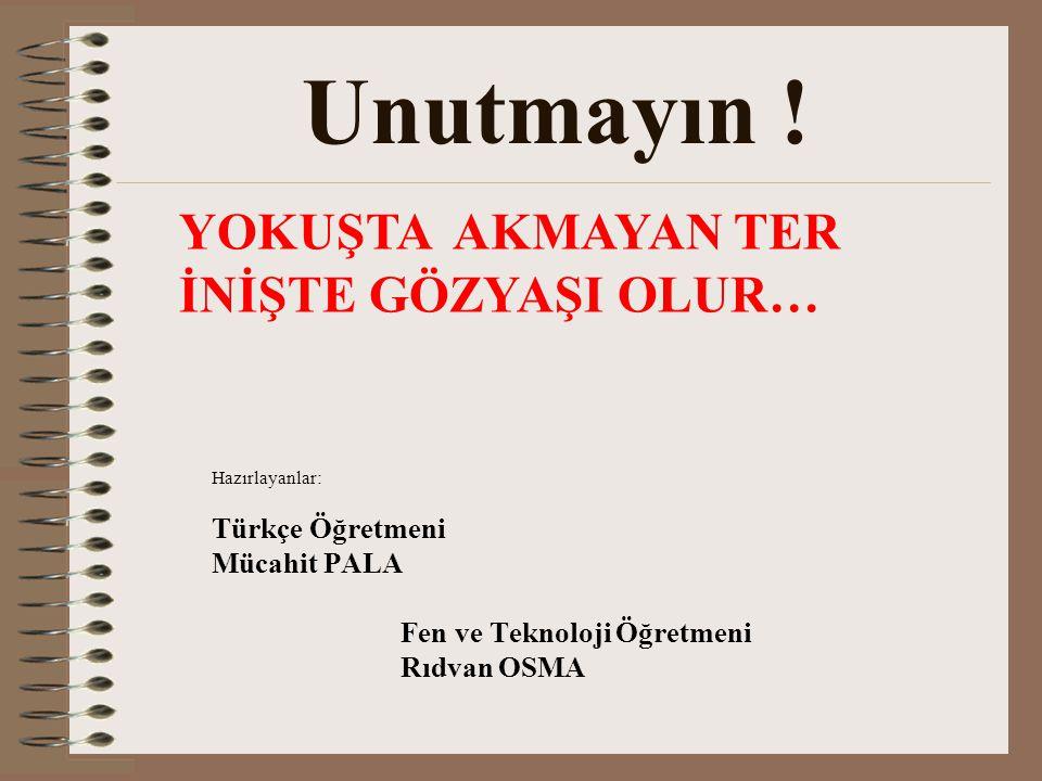 Hazırlayanlar: Türkçe Öğretmeni Mücahit PALA Fen ve Teknoloji Öğretmeni Rıdvan OSMA Unutmayın ! YOKUŞTA AKMAYAN TER İNİŞTE GÖZYAŞI OLUR…