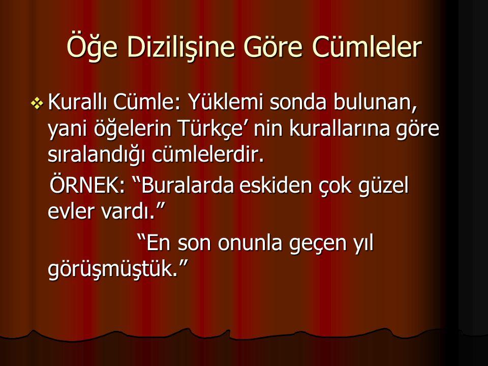 Öğe Dizilişine Göre Cümleler  Kurallı Cümle: Yüklemi sonda bulunan, yani öğelerin Türkçe' nin kurallarına göre sıralandığı cümlelerdir.