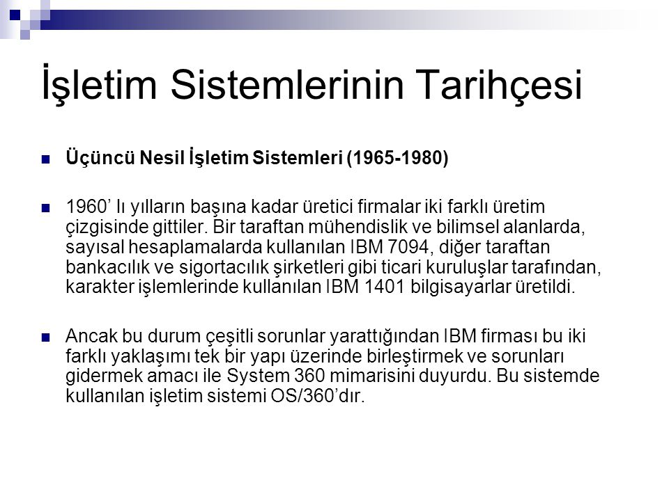 İşletim Sistemlerinin Tarihçesi Üçüncü Nesil İşletim Sistemleri (1965-1980) 1960' lı yılların başına kadar üretici firmalar iki farklı üretim çizgisin