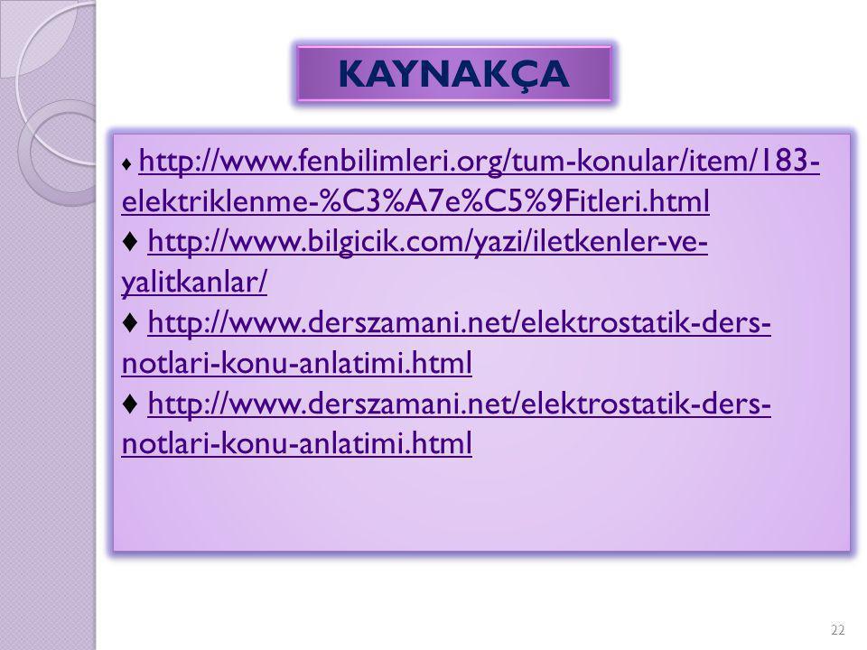 22 KAYNAKÇA ♦ http://www.fenbilimleri.org/tum-konular/item/183- elektriklenme-%C3%A7e%C5%9Fitleri.html http://www.fenbilimleri.org/tum-konular/item/18