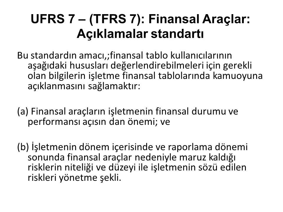 UFRS 7 – (TFRS 7): Finansal Araçlar: Açıklamalar standartı Bu standardın amacı,;finansal tablo kullanıcılarının aşağıdaki hususları değerlendirebilmel