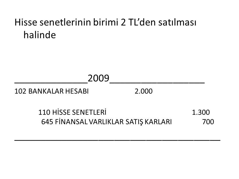 Hisse senetlerinin birimi 2 TL'den satılması halinde ______________2009__________________ 102 BANKALAR HESABI 2.000 110 HİSSE SENETLERİ 1.300 645 FİNA