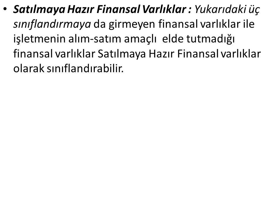 Satılmaya Hazır Finansal Varlıklar : Yukarıdaki üç sınıflandırmaya da girmeyen finansal varlıklar ile işletmenin alım-satım amaçlı elde tutmadığı fina