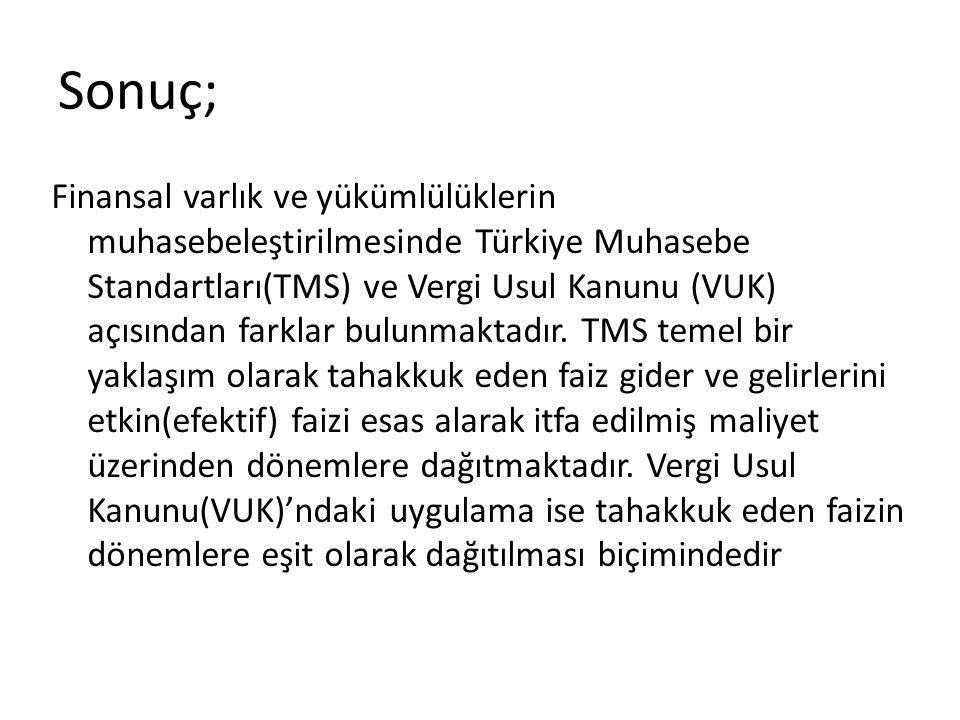 Sonuç; Finansal varlık ve yükümlülüklerin muhasebeleştirilmesinde Türkiye Muhasebe Standartları(TMS) ve Vergi Usul Kanunu (VUK) açısından farklar bulu