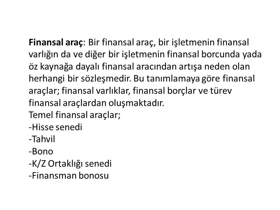 Finansal araç: Bir finansal araç, bir işletmenin finansal varlığın da ve diğer bir işletmenin finansal borcunda yada öz kaynağa dayalı finansal aracın