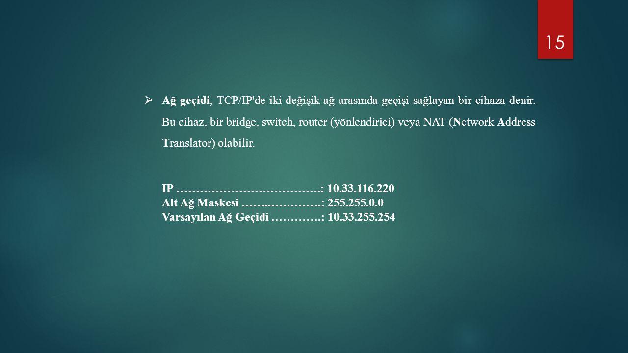 15  Ağ geçidi, TCP/IP'de iki değişik ağ arasında geçişi sağlayan bir cihaza denir. Bu cihaz, bir bridge, switch, router (yönlendirici) veya NAT (Netw