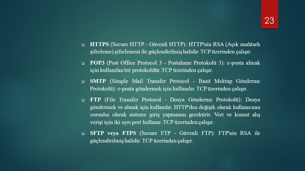 23  HTTPS (Secure HTTP - Güvenli HTTP): HTTP'nin RSA (Açık anahtarlı şifreleme) şifrelemesi ile güçlendirilmiş halidir. TCP üzerinden çalışır.  POP3