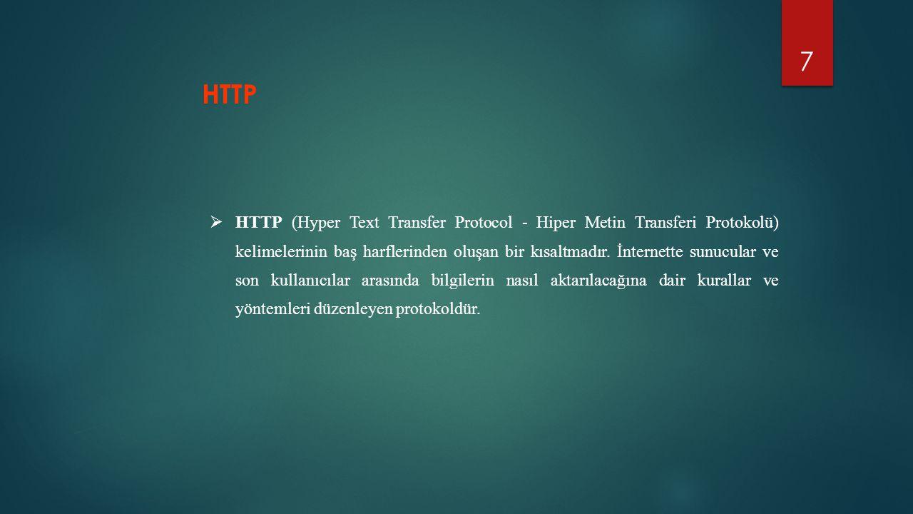 7  HTTP (Hyper Text Transfer Protocol - Hiper Metin Transferi Protokolü) kelimelerinin baş harflerinden oluşan bir kısaltmadır. İnternette sunucular
