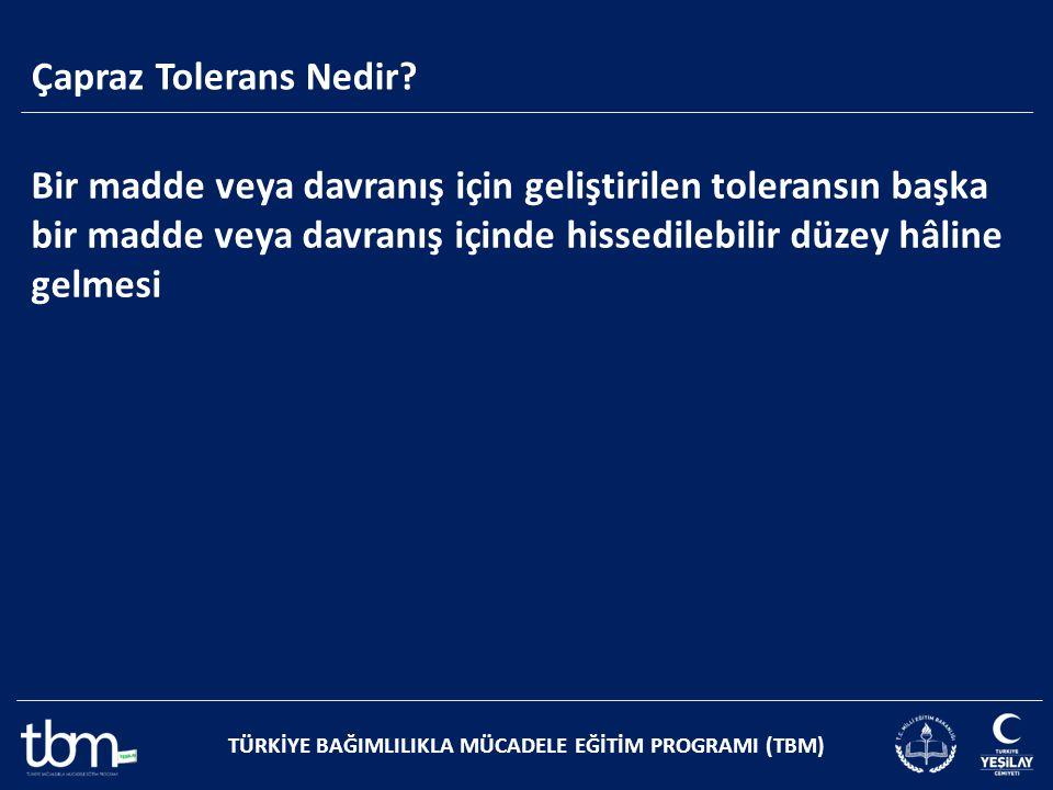 Çapraz Tolerans Nedir? TÜRKİYE BAĞIMLILIKLA MÜCADELE EĞİTİM PROGRAMI (TBM) Bir madde veya davranış için geliştirilen toleransın başka bir madde veya d