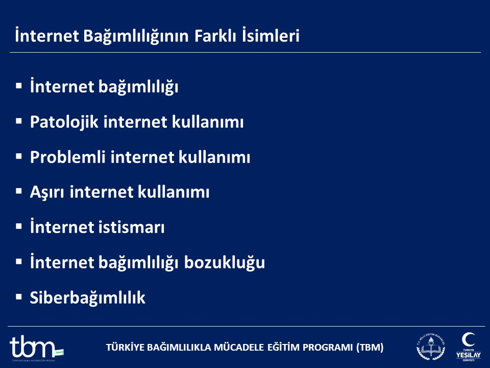 İnternet Bağımlılığının Farklı İsimleri TÜRKİYE BAĞIMLILIKLA MÜCADELE EĞİTİM PROGRAMI (TBM)  İnternet bağımlılığı  Patolojik internet kullanımı  Pr