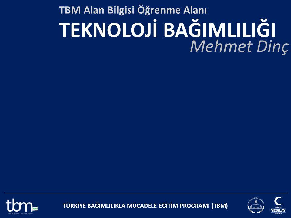 TÜRKİYE BAĞIMLILIKLA MÜCADELE EĞİTİM PROGRAMI (TBM) TBM Alan Bilgisi Öğrenme Alanı TEKNOLOJİ BAĞIMLILIĞI Mehmet Dinç