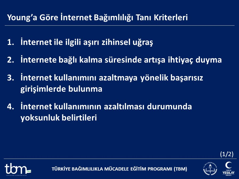 Young'a Göre İnternet Bağımlılığı Tanı Kriterleri TÜRKİYE BAĞIMLILIKLA MÜCADELE EĞİTİM PROGRAMI (TBM) 1.İnternet ile ilgili aşırı zihinsel uğraş 2.İnt