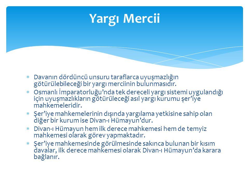  Davanın dördüncü unsuru taraflarca uyuşmazlığın götürülebileceği bir yargı merciinin bulunmasıdır.  Osmanlı İmparatorluğu'nda tek dereceli yargı si
