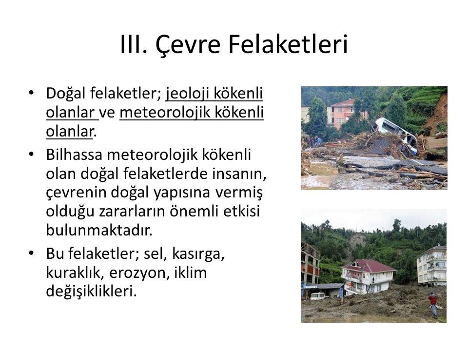 III. Çevre Felaketleri Doğal felaketler; jeoloji kökenli olanlar ve meteorolojik kökenli olanlar. Bilhassa meteorolojik kökenli olan doğal felaketlerd