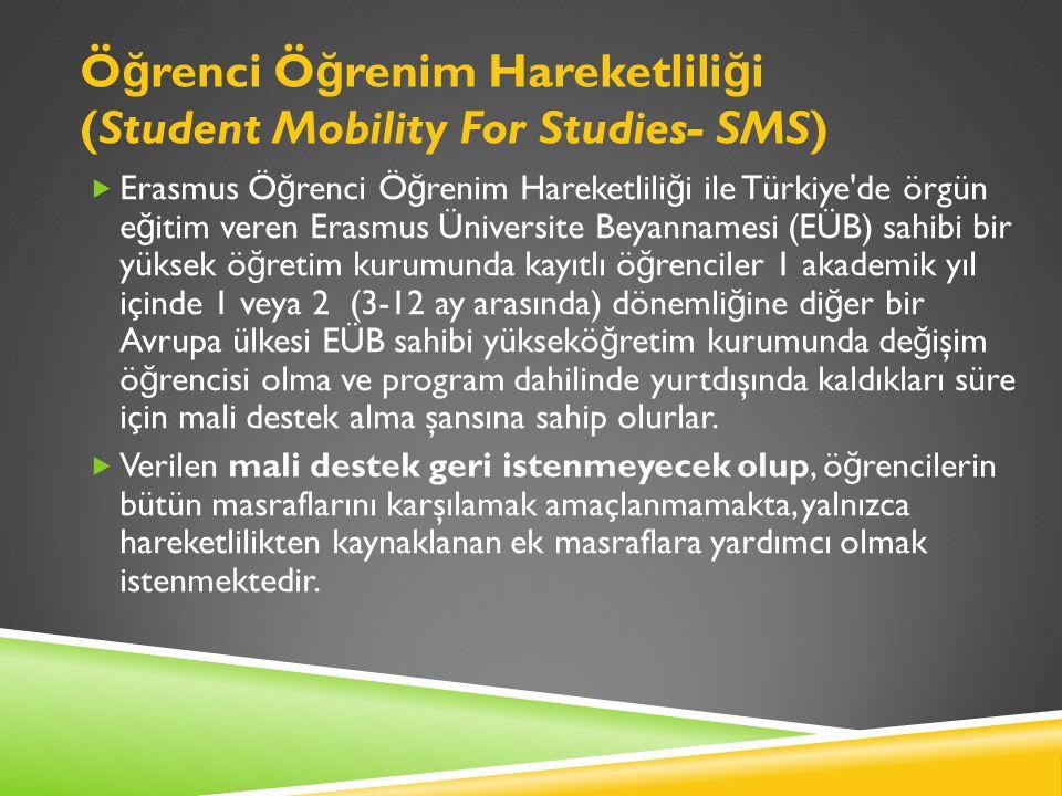 Ö ğ renci Ö ğ renim Hareketlili ğ i (Student Mobility For Studies- SMS)  Erasmus Ö ğ renci Ö ğ renim Hareketlili ğ i ile Türkiye de örgün e ğ itim veren Erasmus Üniversite Beyannamesi (EÜB) sahibi bir yüksek ö ğ retim kurumunda kayıtlı ö ğ renciler 1 akademik yıl içinde 1 veya 2 (3-12 ay arasında) dönemli ğ ine di ğ er bir Avrupa ülkesi EÜB sahibi yüksekö ğ retim kurumunda de ğ işim ö ğ rencisi olma ve program dahilinde yurtdışında kaldıkları süre için mali destek alma şansına sahip olurlar.