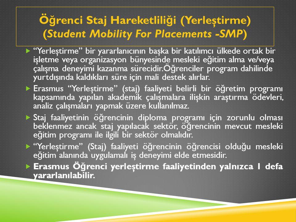 Ö ğ renci Staj Hareketlili ğ i (Yerleştirme) (Student Mobility For Placements -SMP)  Yerleştirme bir yararlanıcının başka bir katılımcı ülkede ortak bir işletme veya organizasyon bünyesinde mesleki e ğ itim alma ve/veya çalışma deneyimi kazanma sürecidir.Ö ğ renciler program dahilinde yurtdışında kaldıkları süre için mali destek alırlar.