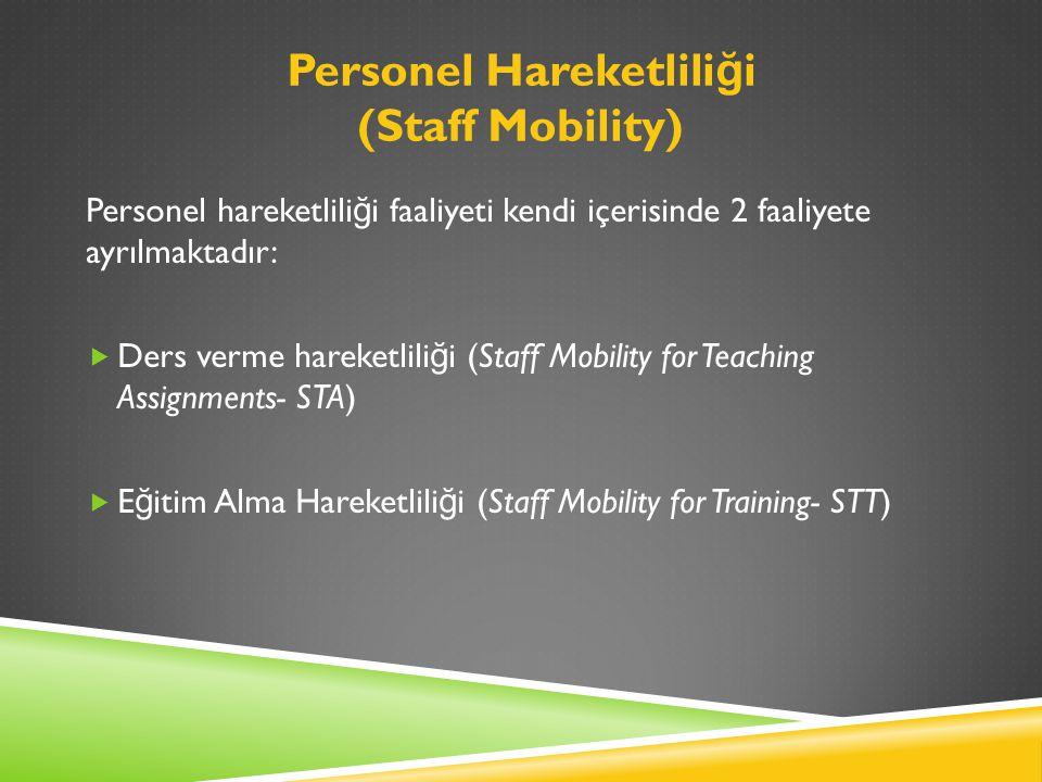 Personel Hareketlili ğ i (Staff Mobility) Personel hareketlili ğ i faaliyeti kendi içerisinde 2 faaliyete ayrılmaktadır:  Ders verme hareketlili ğ i (Staff Mobility for Teaching Assignments- STA)  E ğ itim Alma Hareketlili ğ i (Staff Mobility for Training- STT)
